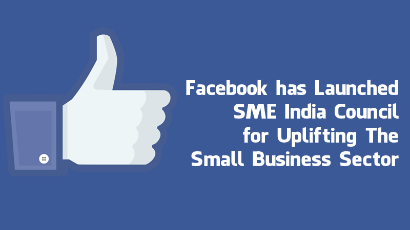 Facebook has launched SME India Council for uplifting the small businesses sector
