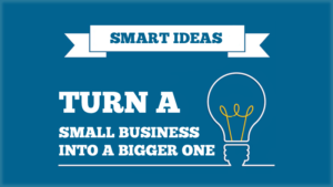 smart ideas to turn a small business into a bigger one