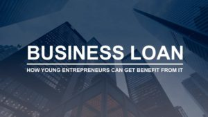 Business loan- How Young Entrepreneur can get benefit from it